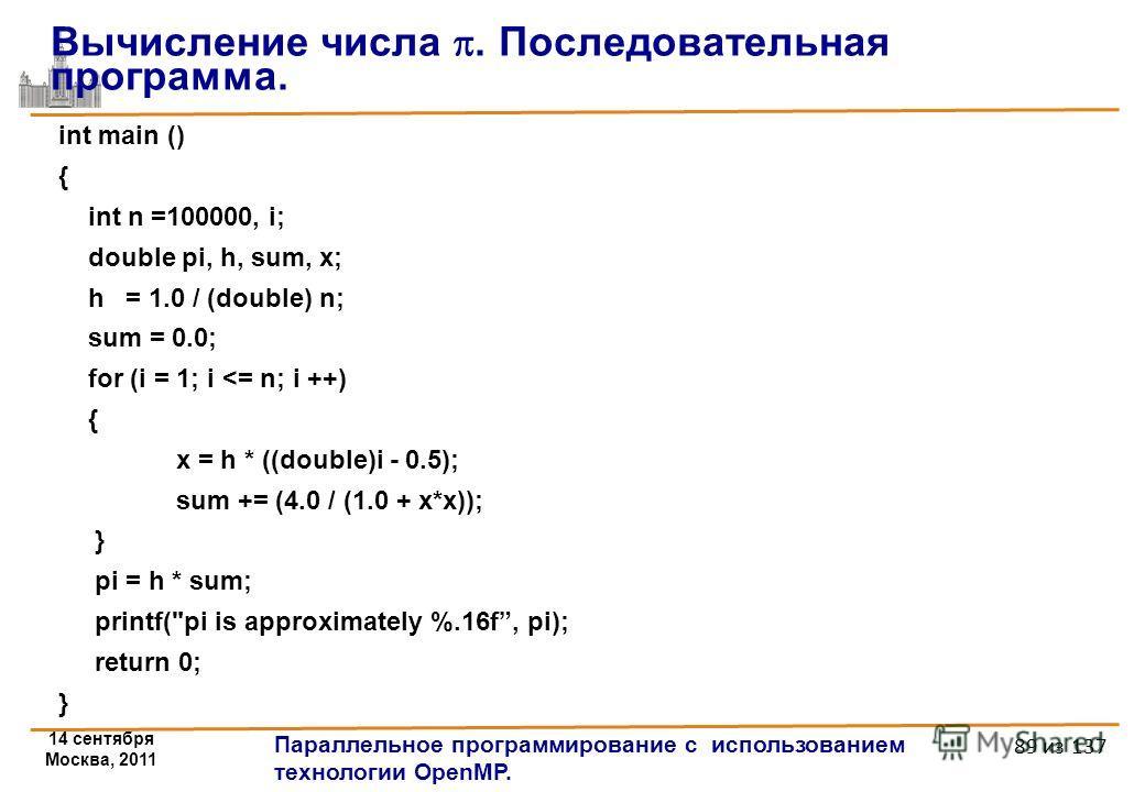 14 сентября Москва, 2011 Параллельное программирование с использованием технологии OpenMP. 89 из 137 int main () { int n =100000, i; double pi, h, sum, x; h = 1.0 / (double) n; sum = 0.0; for (i = 1; i