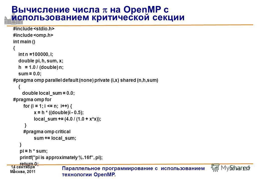 14 сентября Москва, 2011 Параллельное программирование с использованием технологии OpenMP. 90 из 137 #include int main () { int n =100000, i; double pi, h, sum, x; h = 1.0 / (double) n; sum = 0.0; #pragma omp parallel default (none) private (i,x) sha