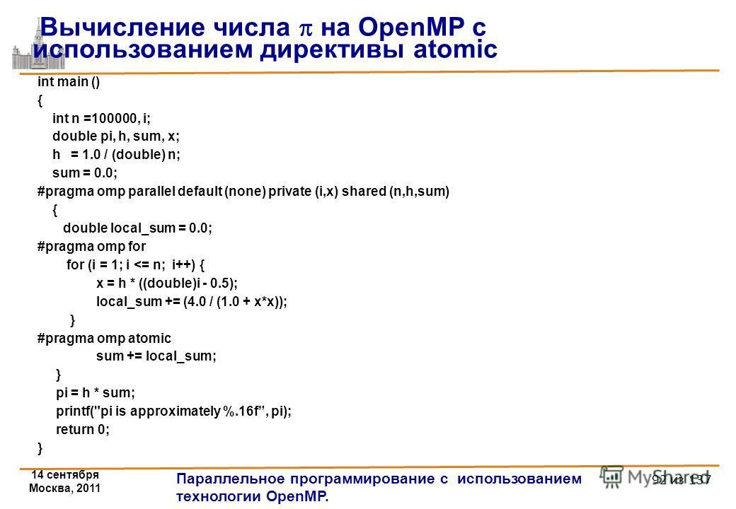 14 сентября Москва, 2011 Параллельное программирование с использованием технологии OpenMP. 92 из 137 int main () { int n =100000, i; double pi, h, sum, x; h = 1.0 / (double) n; sum = 0.0; #pragma omp parallel default (none) private (i,x) shared (n,h,