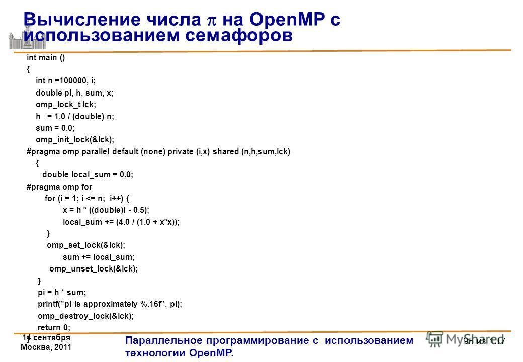 14 сентября Москва, 2011 Параллельное программирование с использованием технологии OpenMP. 95 из 137 int main () { int n =100000, i; double pi, h, sum, x; omp_lock_t lck; h = 1.0 / (double) n; sum = 0.0; omp_init_lock(&lck); #pragma omp parallel defa