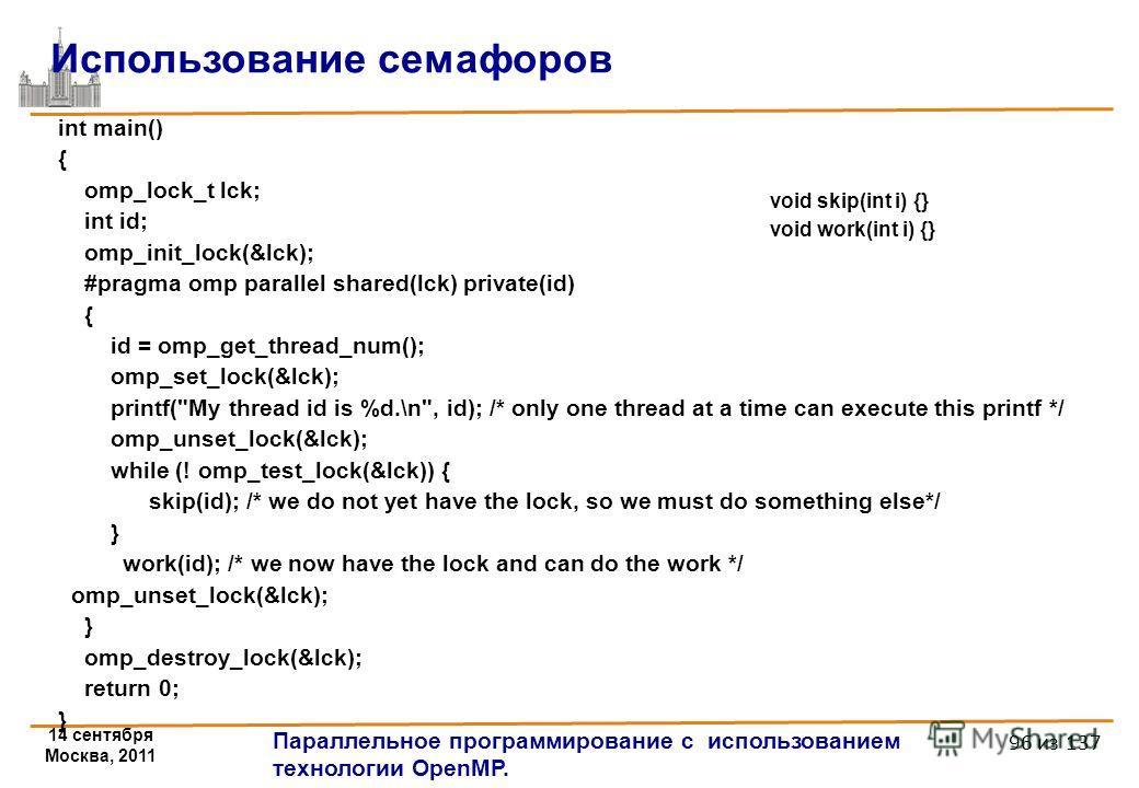 14 сентября Москва, 2011 Параллельное программирование с использованием технологии OpenMP. 96 из 137 int main() { omp_lock_t lck; int id; omp_init_lock(&lck); #pragma omp parallel shared(lck) private(id) { id = omp_get_thread_num(); omp_set_lock(&lck
