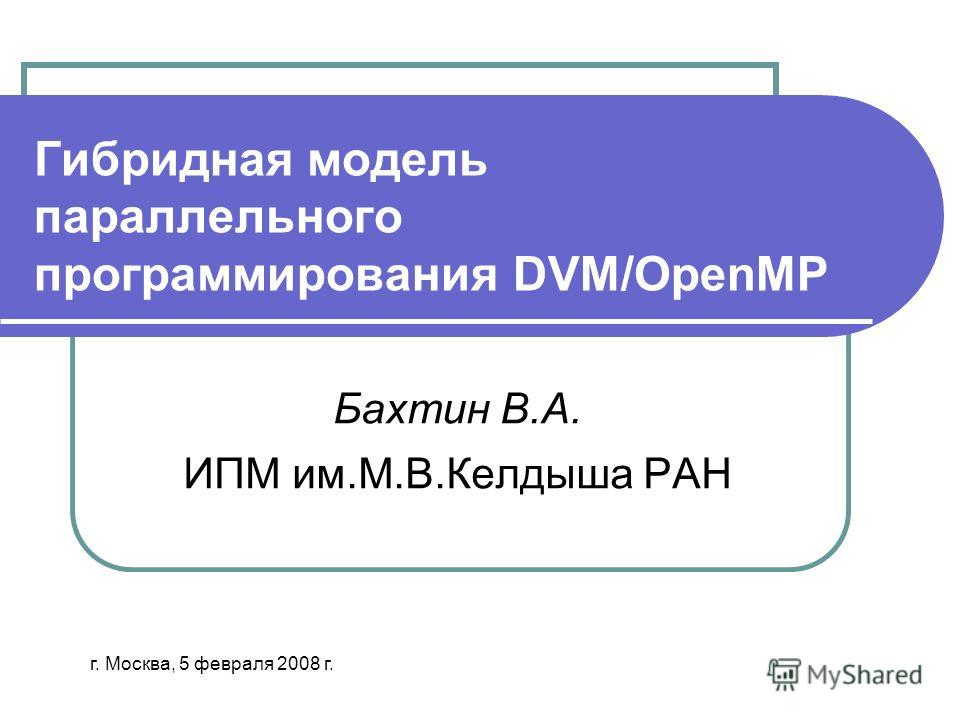 Гибридная модель параллельного программирования DVM/OpenMP Бахтин В.А. ИПМ им.М.В.Келдыша РАН г. Москва, 5 февраля 2008 г.