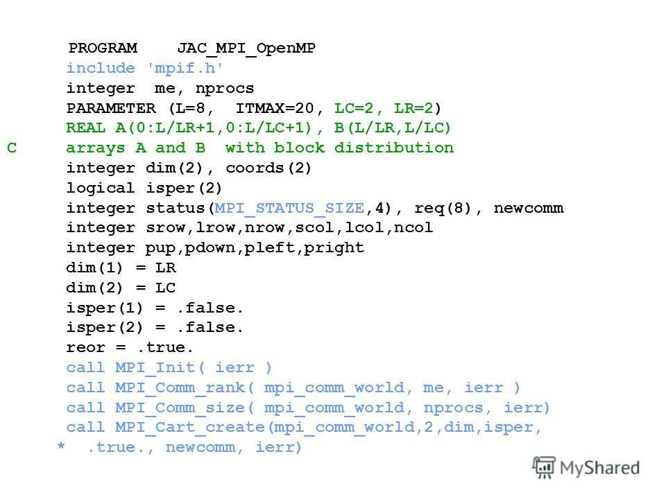 PROGRAM JAC_MPI_OpenMP include 'mpif.h' integer me, nprocs PARAMETER (L=8, ITMAX=20, LC=2, LR=2) REAL A(0:L/LR+1,0:L/LC+1), B(L/LR,L/LC) C arrays A and B with block distribution integer dim(2), coords(2) logical isper(2) integer status(MPI_STATUS_SIZ