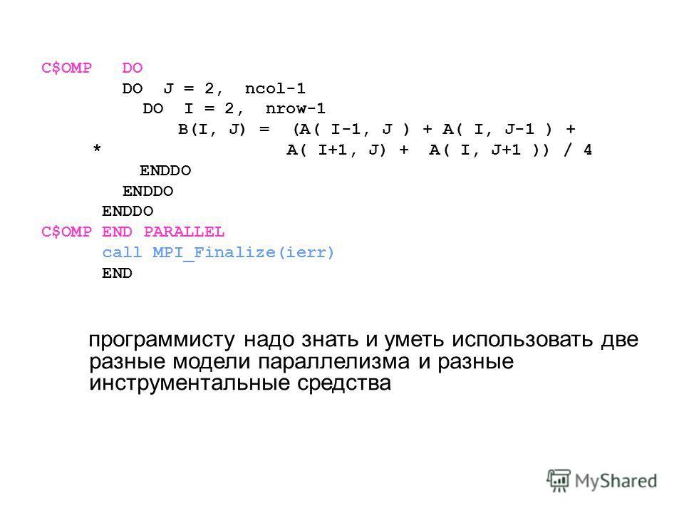 C$OMP DO DO J = 2, ncol-1 DO I = 2, nrow-1 B(I, J) = (A( I-1, J ) + A( I, J-1 ) + * A( I+1, J) + A( I, J+1 )) / 4 ENDDO C$OMP END PARALLEL call MPI_Finalize(ierr) END программисту надо знать и уметь использовать две разные модели параллелизма и разны