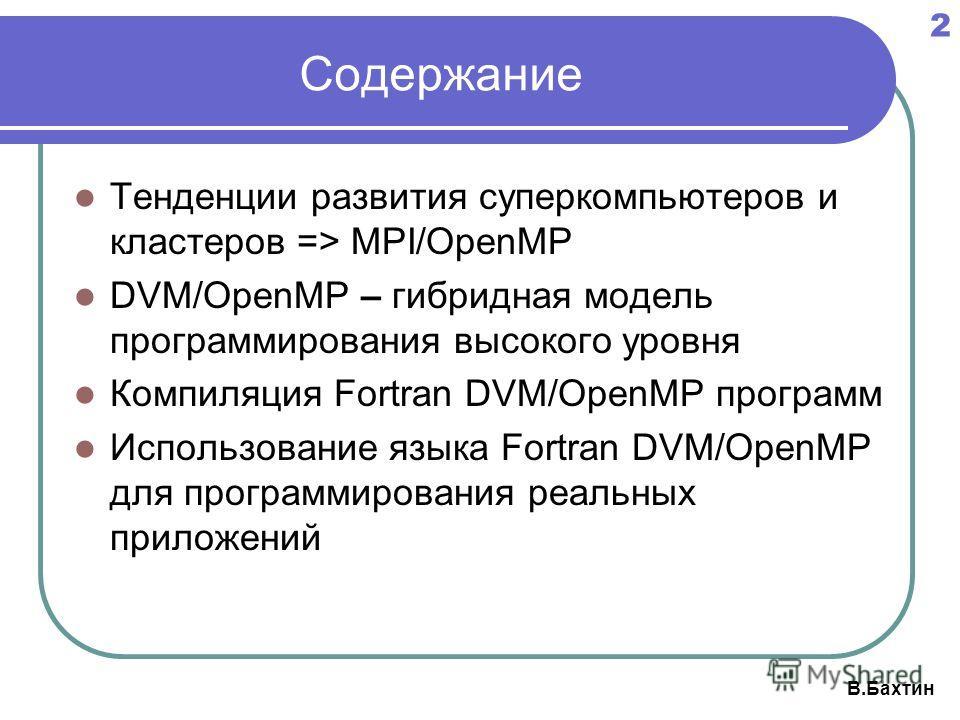 2 В.Бахтин Содержание Тенденции развития суперкомпьютеров и кластеров => MPI/OpenMP DVM/OpenMP – гибридная модель программирования высокого уровня Компиляция Fortran DVM/OpenMP программ Использование языка Fortran DVM/OpenMP для программирования реал