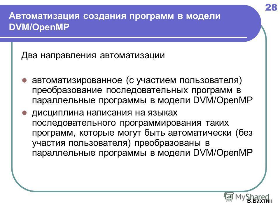 28 В.Бахтин Автоматизация создания программ в модели DVM/OpenMP Два направления автоматизации автоматизированное (с участием пользователя) преобразование последовательных программ в параллельные программы в модели DVM/OpenMP дисциплина написания на я
