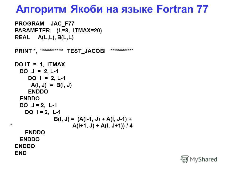 Алгоритм Якоби на языке Fortran 77 PROGRAM JAC_F77 PARAMETER (L=8, ITMAX=20) REAL A(L,L), B(L,L) PRINT *, '********** TEST_JACOBI **********' DO IT = 1, ITMAX DO J = 2, L-1 DO I = 2, L-1 A(I, J) = B(I, J) ENDDO DO J = 2, L-1 DO I = 2, L-1 B(I, J) = (