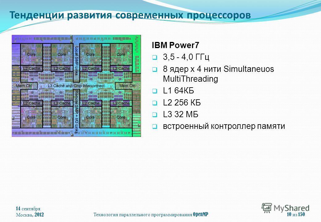 14 сентября Москва, 2012Технология параллельного программирования OpenMP10 из 150 Тенденции развития современных процессоров IBM Power7 3,5 - 4,0 ГГц 8 ядер x 4 нити Simultaneuos MultiThreading L1 64КБ L2 256 КБ L3 32 МБ встроенный контроллер памяти