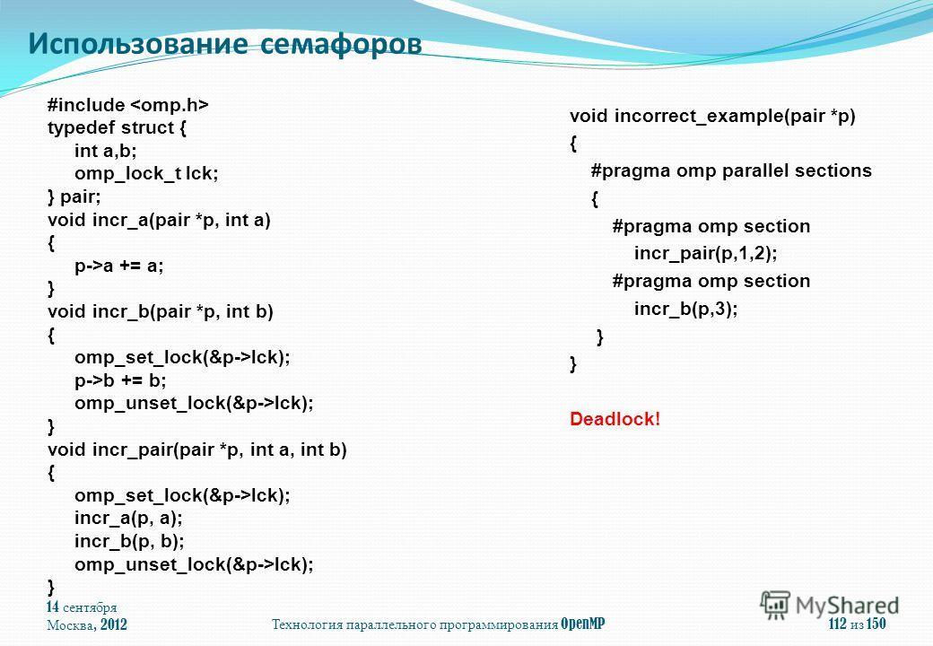 14 сентября Москва, 2012Технология параллельного программирования OpenMP112 из 150 Использование семафоров #include typedef struct { int a,b; omp_lock_t lck; } pair; void incr_a(pair *p, int a) { p->a += a; } void incr_b(pair *p, int b) { omp_set_loc