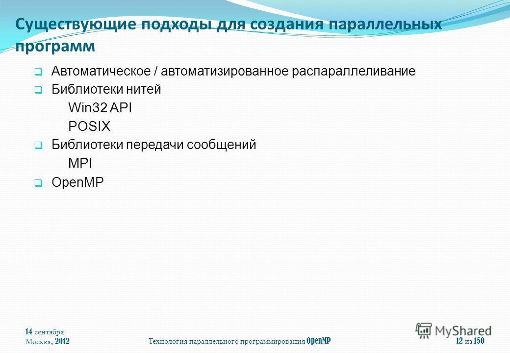 14 сентября Москва, 2012Технология параллельного программирования OpenMP12 из 150 Существующие подходы для создания параллельных программ Автоматическое / автоматизированное распараллеливание Библиотеки нитей Win32 API POSIX Библиотеки передачи сообщ