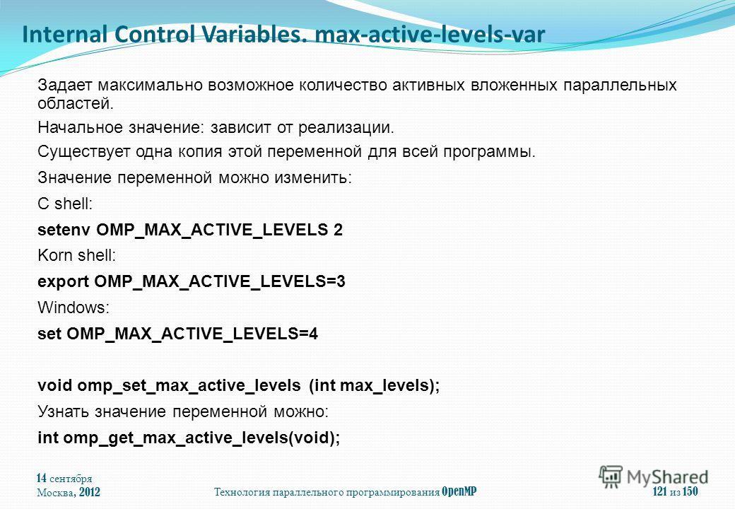 14 сентября Москва, 2012Технология параллельного программирования OpenMP121 из 150 Задает максимально возможное количество активных вложенных параллельных областей. Начальное значение: зависит от реализации. Существует одна копия этой переменной для