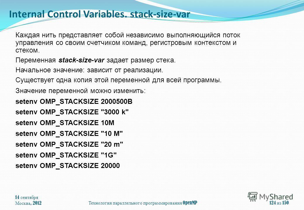 14 сентября Москва, 2012Технология параллельного программирования OpenMP124 из 150 Каждая нить представляет собой независимо выполняющийся поток управления со своим счетчиком команд, регистровым контекстом и стеком. Переменная stack-size-var задает р