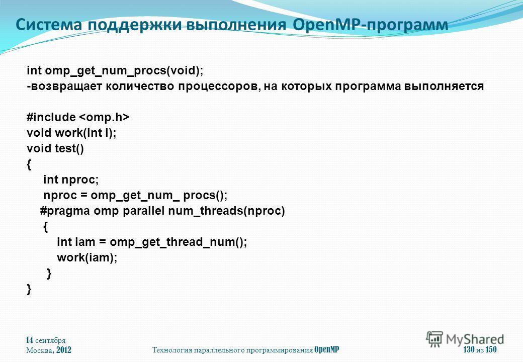 14 сентября Москва, 2012Технология параллельного программирования OpenMP130 из 150 int omp_get_num_procs(void); -возвращает количество процессоров, на которых программа выполняется #include void work(int i); void test() { int nproc; nproc = omp_get_n
