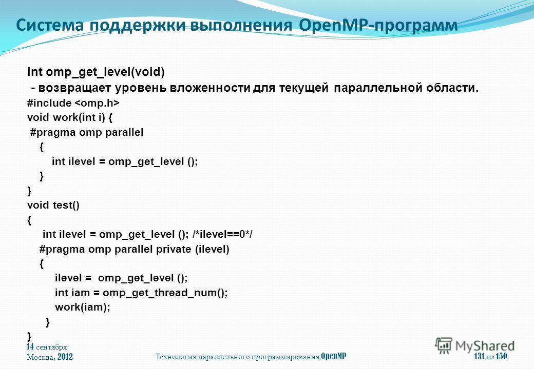 14 сентября Москва, 2012Технология параллельного программирования OpenMP131 из 150 int omp_get_level(void) - возвращает уровень вложенности для текущей параллельной области. #include void work(int i) { #pragma omp parallel { int ilevel = omp_get_leve