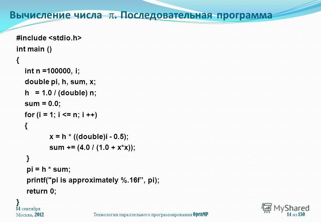 14 сентября Москва, 2012Технология параллельного программирования OpenMP14 из 150 #include int main () { int n =100000, i; double pi, h, sum, x; h = 1.0 / (double) n; sum = 0.0; for (i = 1; i