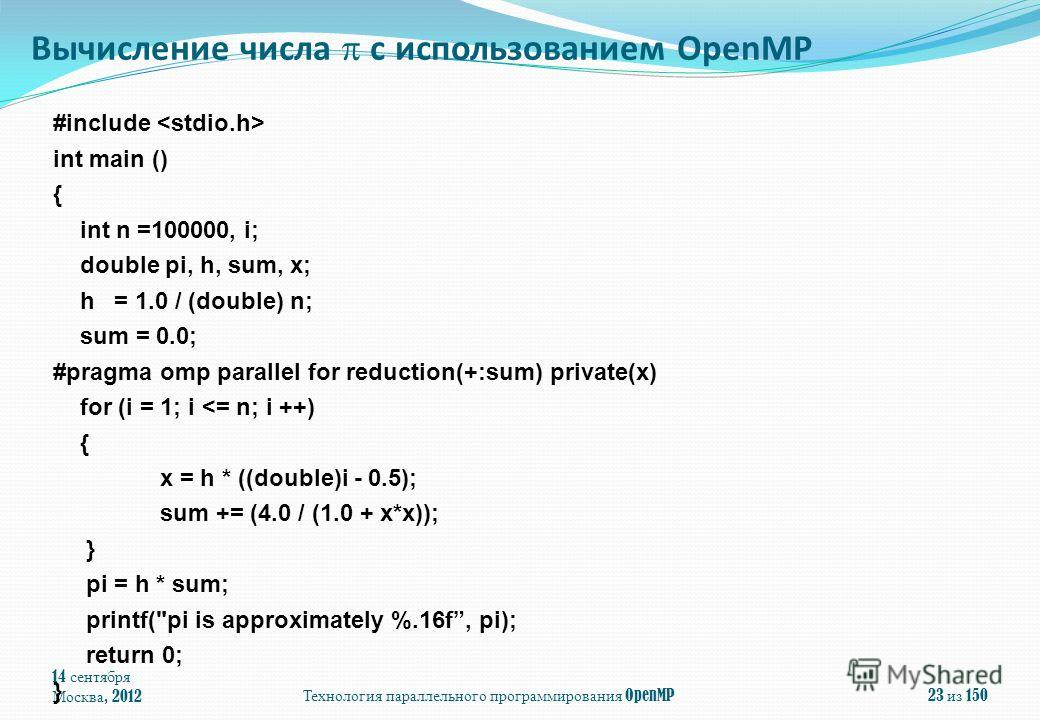 14 сентября Москва, 2012Технология параллельного программирования OpenMP23 из 150 #include int main () { int n =100000, i; double pi, h, sum, x; h = 1.0 / (double) n; sum = 0.0; #pragma omp parallel for reduction(+:sum) private(x) for (i = 1; i