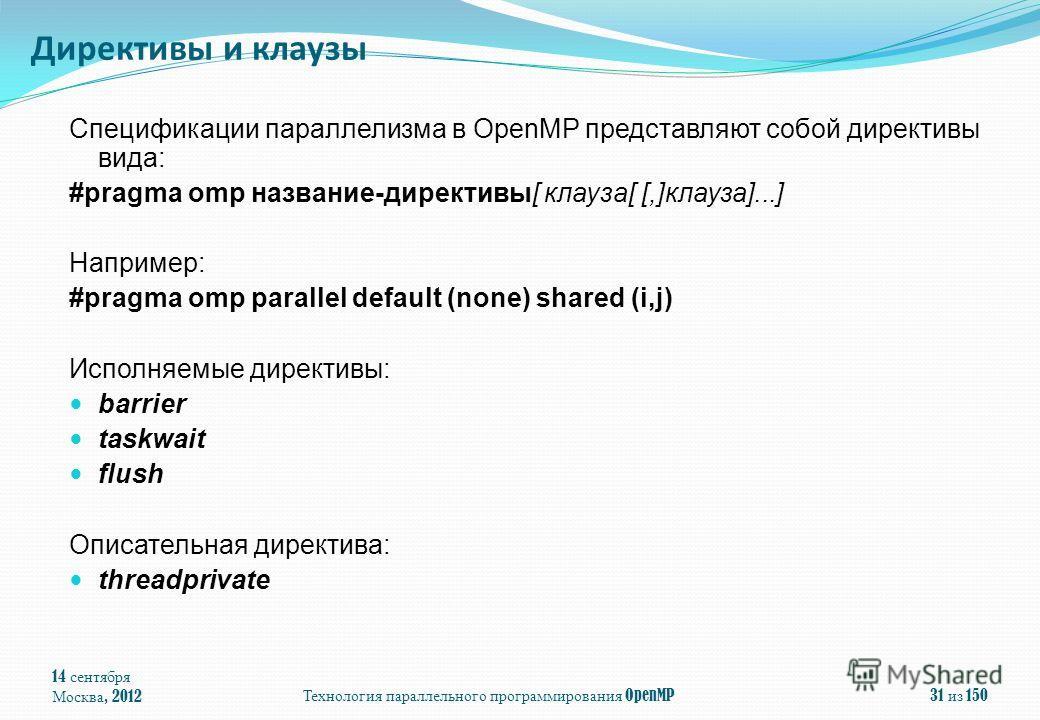 14 сентября Москва, 2012 Технология параллельного программирования OpenMP 31 из 150 Спецификации параллелизма в OpenMP представляют собой директивы вида: #pragma omp название-директивы[ клауза[ [,]клауза]...] Например: #pragma omp parallel default (n