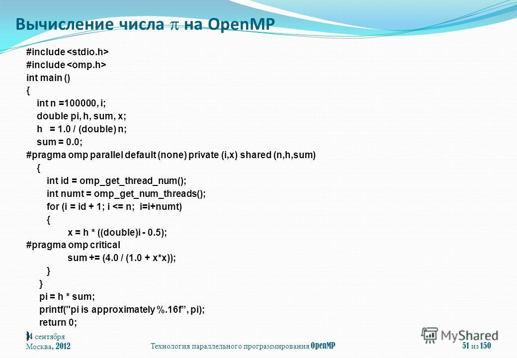 14 сентября Москва, 2012Технология параллельного программирования OpenMP51 из 150 #include int main () { int n =100000, i; double pi, h, sum, x; h = 1.0 / (double) n; sum = 0.0; #pragma omp parallel default (none) private (i,x) shared (n,h,sum) { int