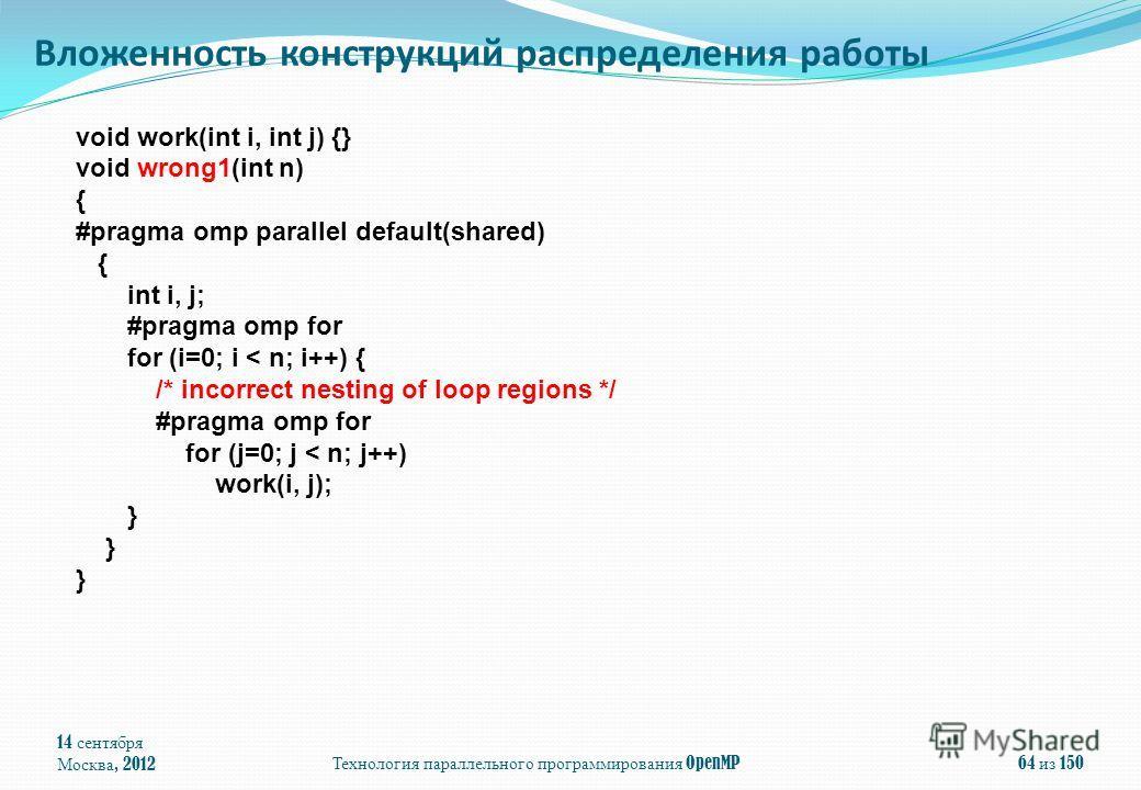14 сентября Москва, 2012 Технология параллельного программирования OpenMP 64 из 150 Вложенность конструкций распределения работы void work(int i, int j) {} void wrong1(int n) { #pragma omp parallel default(shared) { int i, j; #pragma omp for for (i=0