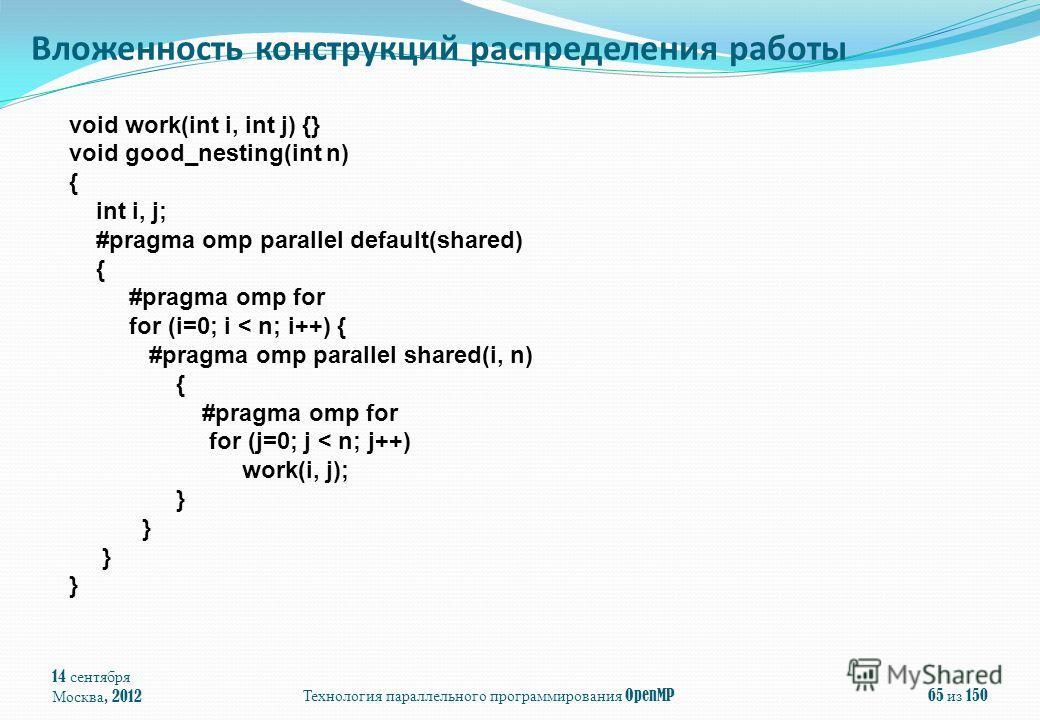 14 сентября Москва, 2012 Технология параллельного программирования OpenMP 65 из 150 Вложенность конструкций распределения работы void work(int i, int j) {} void good_nesting(int n) { int i, j; #pragma omp parallel default(shared) { #pragma omp for fo