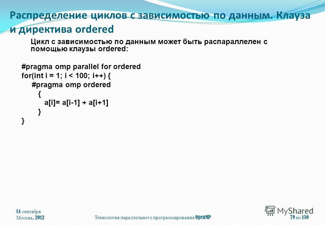 Цикл с зависимостью по данным может быть распараллелен с помощью клаузы ordered: #pragma omp parallel for ordered for(int i = 1; i < 100; i++) { #pragma omp ordered { a[i]= a[i-1] + a[i+1] } 14 сентября Москва, 2012 Технология параллельного программи