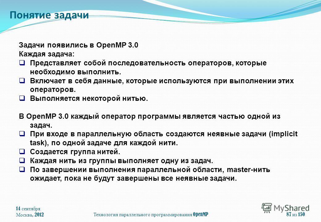 14 сентября Москва, 2012 Технология параллельного программирования OpenMP 87 из 150 Понятие задачи Задачи появились в OpenMP 3.0 Каждая задача: Представляет собой последовательность операторов, которые необходимо выполнить. Включает в себя данные, ко