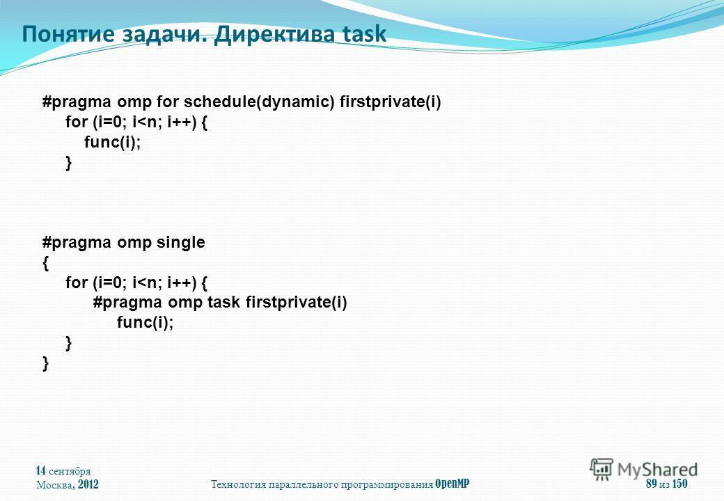 14 сентября Москва, 2012 Технология параллельного программирования OpenMP 89 из 150 Понятие задачи. Директива task #pragma omp for schedule(dynamic) firstprivate(i) for (i=0; i