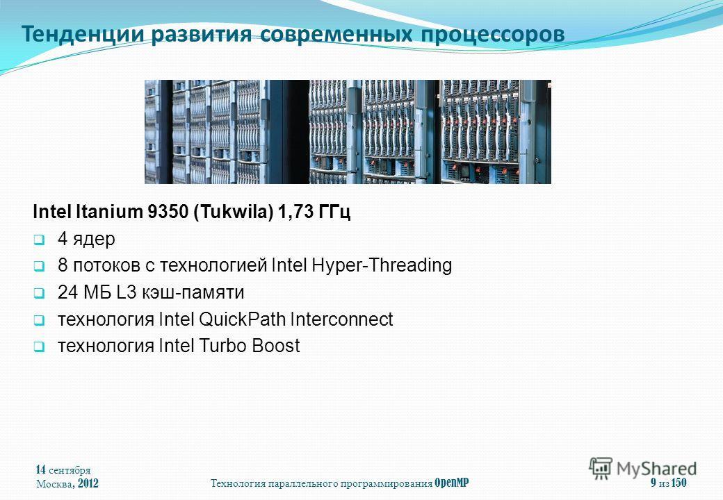 14 сентября Москва, 2012Технология параллельного программирования OpenMP9 из 150 Тенденции развития современных процессоров Intel Itanium 9350 (Tukwila) 1,73 ГГц 4 ядeр 8 потоков с технологией Intel Hyper-Threading 24 МБ L3 кэш-памяти технология Inte