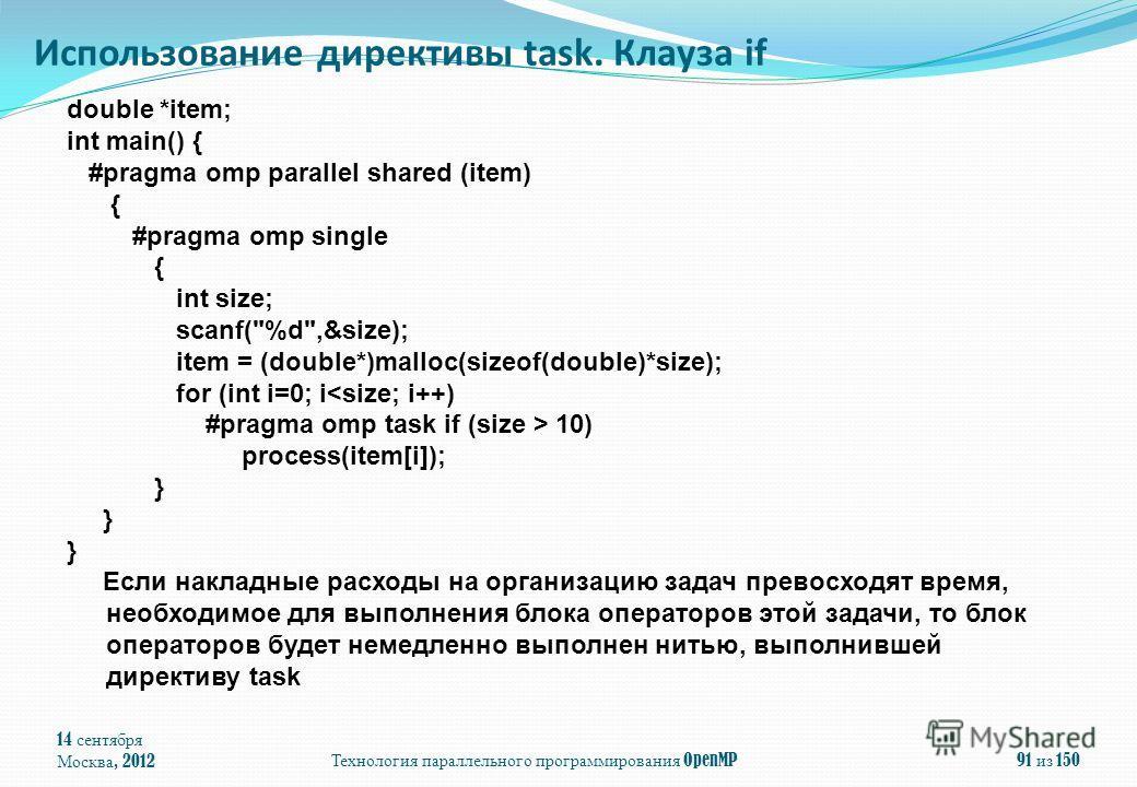14 сентября Москва, 2012 Технология параллельного программирования OpenMP 91 из 150 Использование директивы task. Клауза if double *item; int main() { #pragma omp parallel shared (item) { #pragma omp single { int size; scanf(