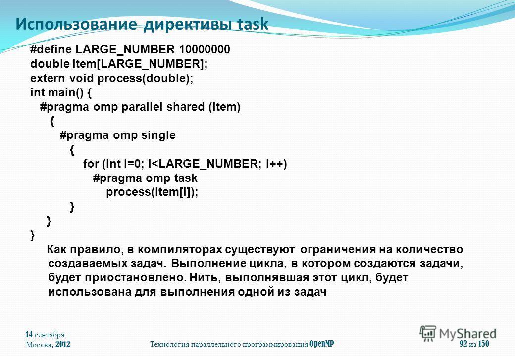 14 сентября Москва, 2012 Технология параллельного программирования OpenMP 92 из 150 Использование директивы task #define LARGE_NUMBER 10000000 double item[LARGE_NUMBER]; extern void process(double); int main() { #pragma omp parallel shared (item) { #