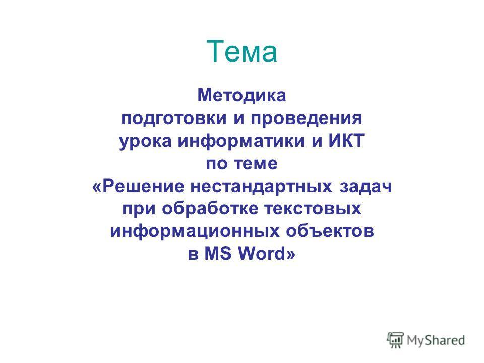Тема Методика подготовки и проведения урока информатики и ИКТ по теме «Решение нестандартных задач при обработке текстовых информационных объектов в MS Word»
