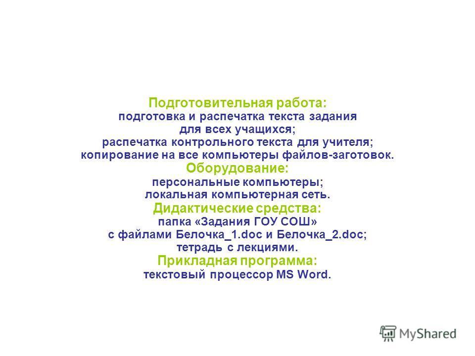 Подготовительная работа: подготовка и распечатка текста задания для всех учащихся; распечатка контрольного текста для учителя; копирование на все компьютеры файлов-заготовок. Оборудование: персональные компьютеры; локальная компьютерная сеть. Дидакти