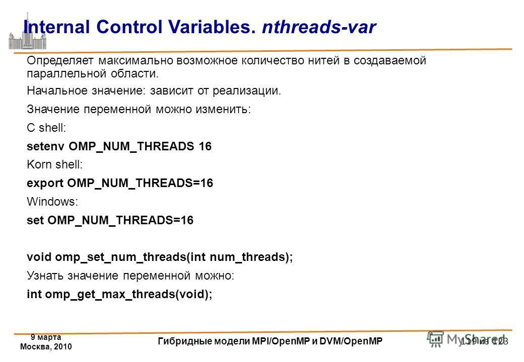9 марта Москва, 2010 Гибридные модели MPI/OpenMP и DVM/OpenMP 119 из 123 Internal Control Variables. nthreads-var Определяет максимально возможное количество нитей в создаваемой параллельной области. Начальное значение: зависит от реализации. Значени