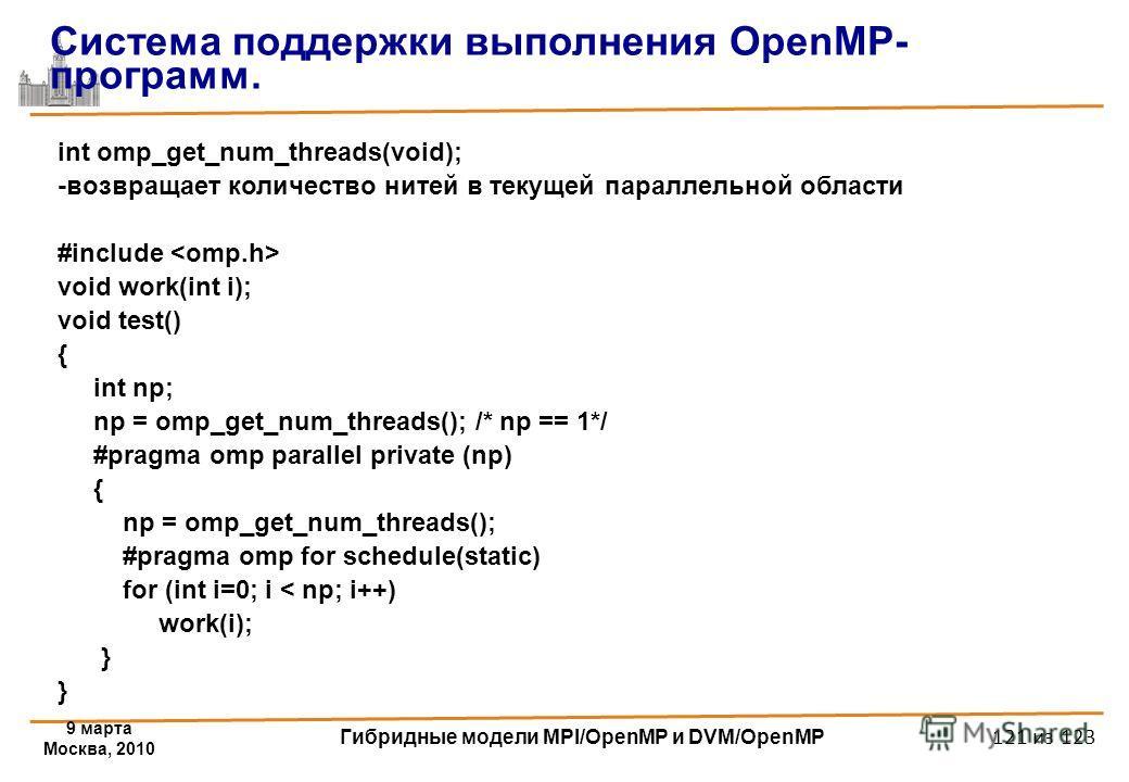 9 марта Москва, 2010 Гибридные модели MPI/OpenMP и DVM/OpenMP 121 из 123 int omp_get_num_threads(void); -возвращает количество нитей в текущей параллельной области #include void work(int i); void test() { int np; np = omp_get_num_threads(); /* np ==