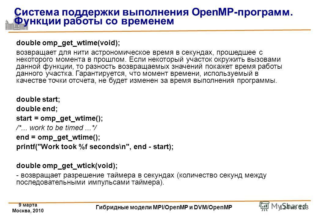9 марта Москва, 2010 Гибридные модели MPI/OpenMP и DVM/OpenMP 124 из 123 double omp_get_wtime(void); возвращает для нити астрономическое время в секундах, прошедшее с некоторого момента в прошлом. Если некоторый участок окружить вызовами данной функц