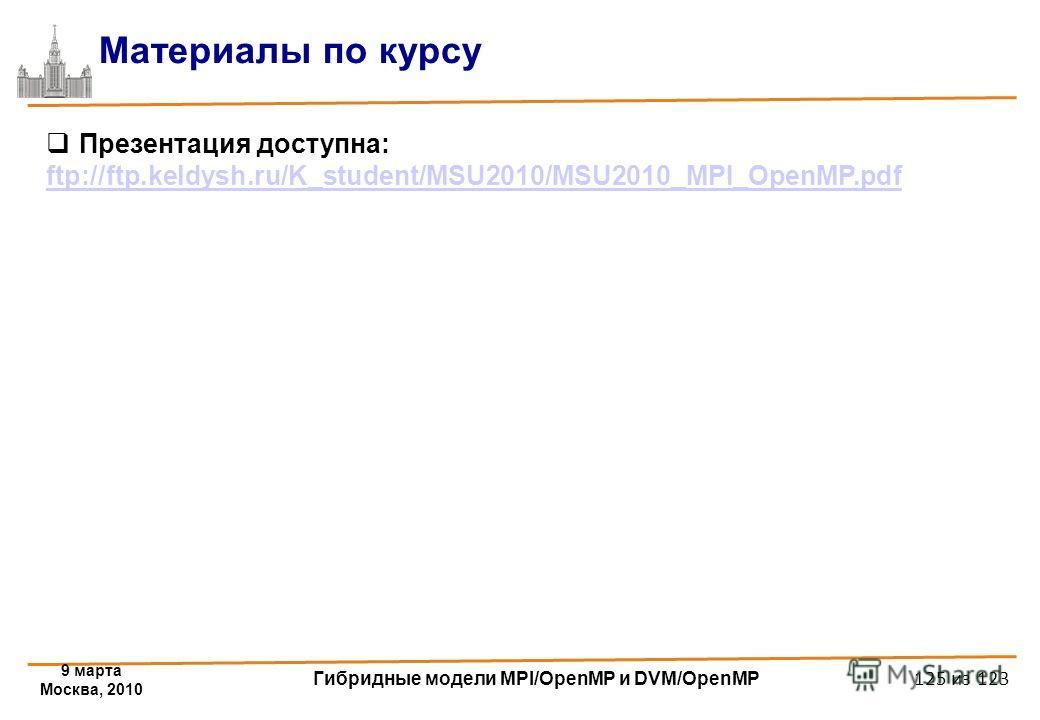 9 марта Москва, 2010 Гибридные модели MPI/OpenMP и DVM/OpenMP 125 из 123 Материалы по курсу Презентация доступна: ftp://ftp.keldysh.ru/K_student/MSU2010/MSU2010_MPI_OpenMP.pdf