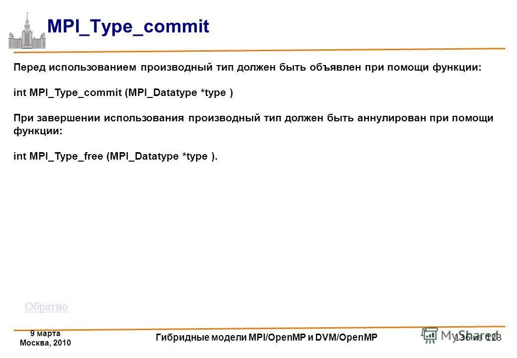 9 марта Москва, 2010 Гибридные модели MPI/OpenMP и DVM/OpenMP 136 из 123 MPI_Type_commit Перед использованием производный тип должен быть объявлен при помощи функции: int MPI_Type_commit (MPI_Datatype *type ) При завершении использования производный