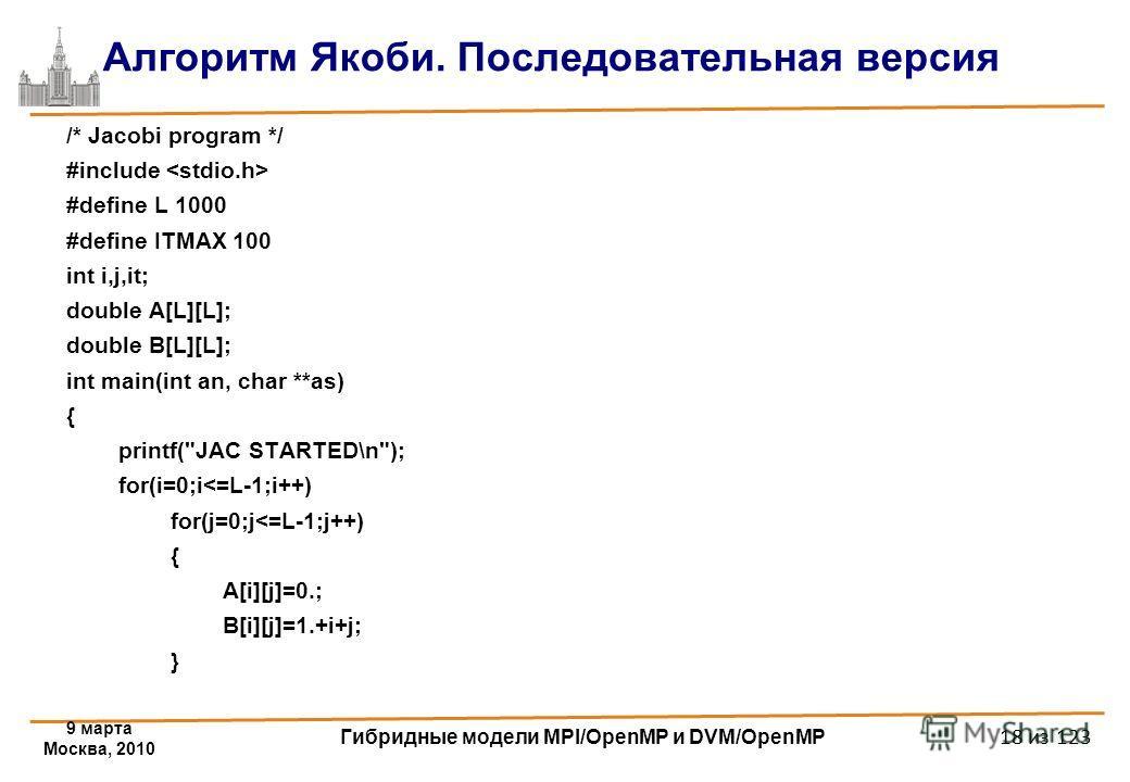 9 марта Москва, 2010 Гибридные модели MPI/OpenMP и DVM/OpenMP 18 из 123 Алгоритм Якоби. Последовательная версия /* Jacobi program */ #include #define L 1000 #define ITMAX 100 int i,j,it; double A[L][L]; double B[L][L]; int main(int an, char **as) { p