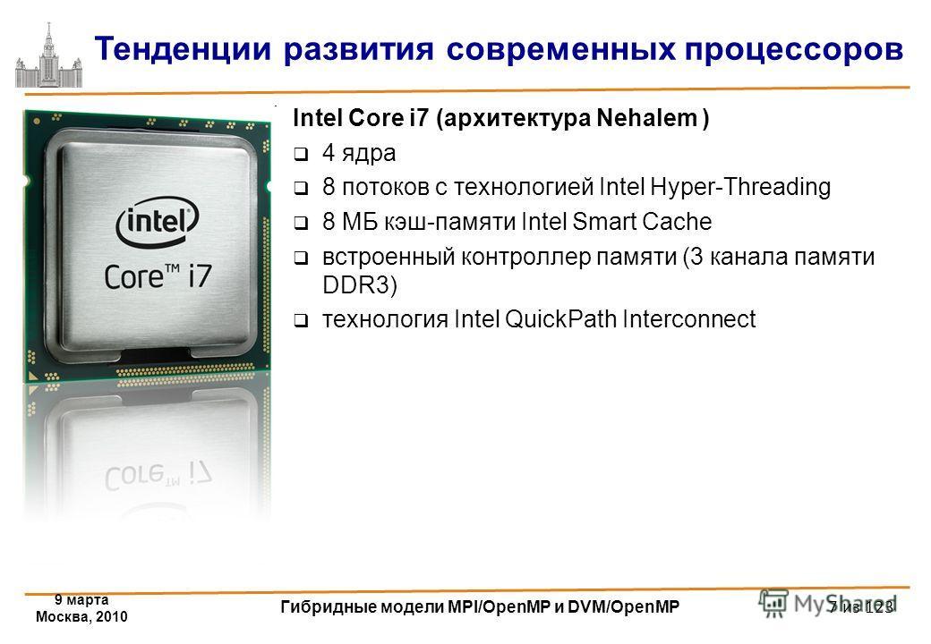 9 марта Москва, 2010 Гибридные модели MPI/OpenMP и DVM/OpenMP 7 из 123 Intel Core i7 (архитектура Nehalem ) 4 ядра 8 потоков с технологией Intel Hyper-Threading 8 МБ кэш-памяти Intel Smart Cache встроенный контроллер памяти (3 канала памяти DDR3) тех