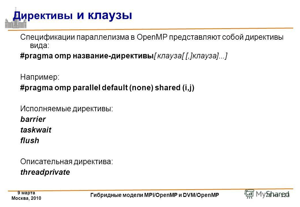 9 марта Москва, 2010 Гибридные модели MPI/OpenMP и DVM/OpenMP 71 из 123 Директивы и клаузы Спецификации параллелизма в OpenMP представляют собой директивы вида: #pragma omp название-директивы[ клауза[ [,]клауза]...] Например: #pragma omp parallel def