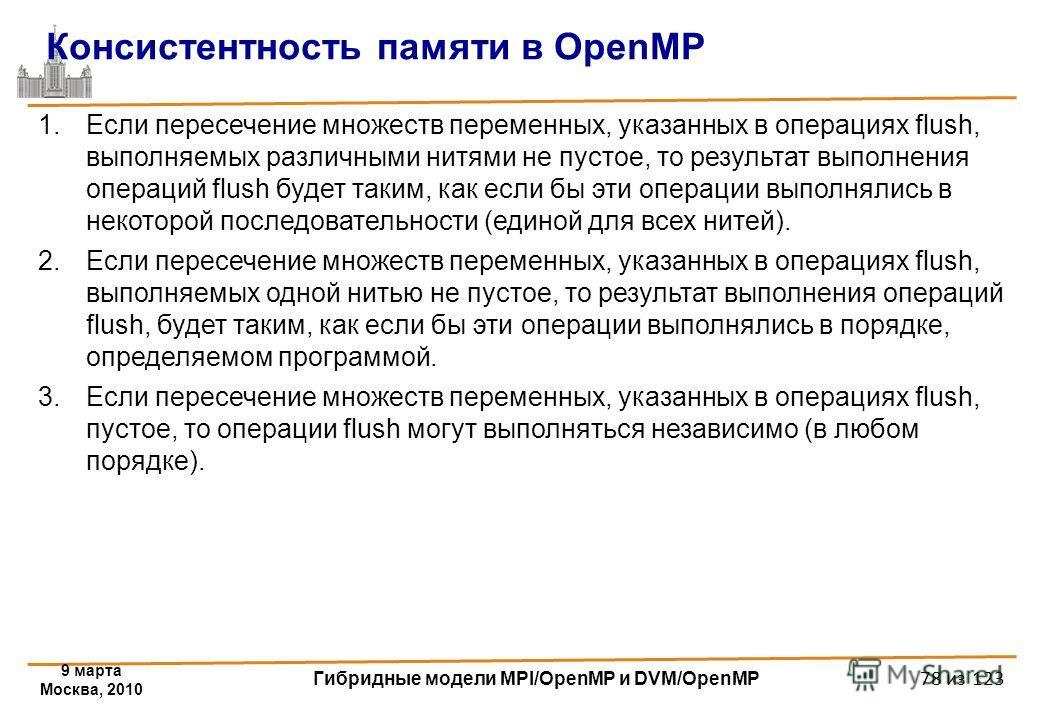 9 марта Москва, 2010 Гибридные модели MPI/OpenMP и DVM/OpenMP 78 из 123 Консистентность памяти в OpenMP 1.Если пересечение множеств переменных, указанных в операциях flush, выполняемых различными нитями не пустое, то результат выполнения операций flu