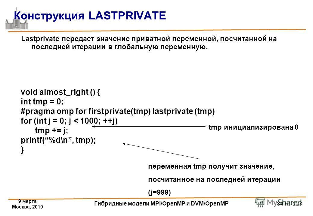 9 марта Москва, 2010 Гибридные модели MPI/OpenMP и DVM/OpenMP 84 из 123 Конструкция LASTPRIVATE Lastprivate передает значение приватной переменной, посчитанной на последней итерации в глобальную переменную. void almost_right () { int tmp = 0; #pragma
