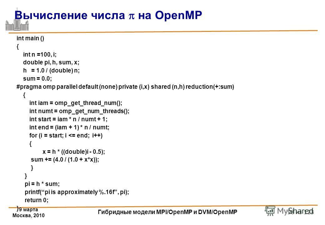9 марта Москва, 2010 Гибридные модели MPI/OpenMP и DVM/OpenMP 98 из 123 int main () { int n =100, i; double pi, h, sum, x; h = 1.0 / (double) n; sum = 0.0; #pragma omp parallel default (none) private (i,x) shared (n,h) reduction(+:sum) { int iam = om