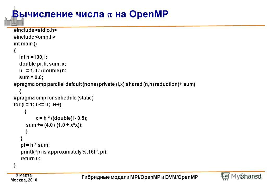 9 марта Москва, 2010 Гибридные модели MPI/OpenMP и DVM/OpenMP 99 из 123 #include int main () { int n =100, i; double pi, h, sum, x; h = 1.0 / (double) n; sum = 0.0; #pragma omp parallel default (none) private (i,x) shared (n,h) reduction(+:sum) { #pr