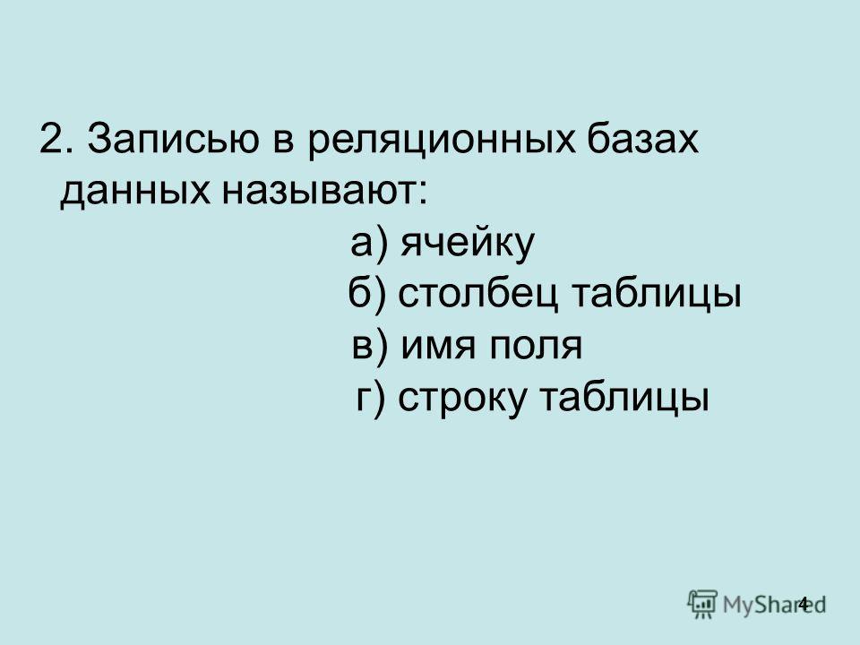 4 2. Записью в реляционных базах данных называют: а) ячейку б) столбец таблицы в) имя поля г) строку таблицы