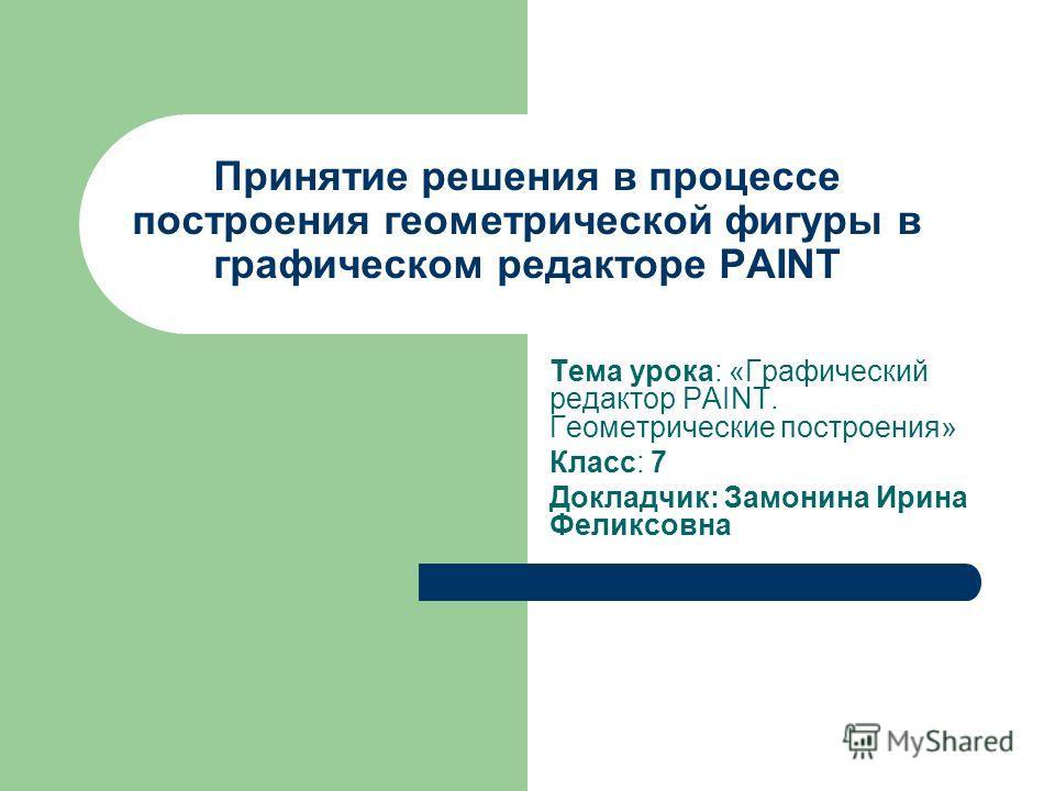 Принятие решения в процессе построения геометрической фигуры в графическом редакторе PAINT Тема урока: «Графический редактор PAINT. Геометрические построения» Класс: 7 Докладчик: Замонина Ирина Феликсовна