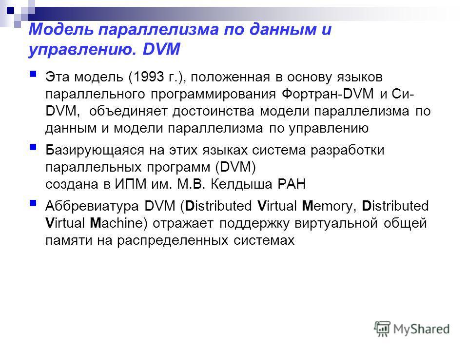 Модель параллелизма по данным и управлению. DVM Эта модель (1993 г.), положенная в основу языков параллельного программирования Фортран-DVM и Си- DVM, объединяет достоинства модели параллелизма по данным и модели параллелизма по управлению Базирующая