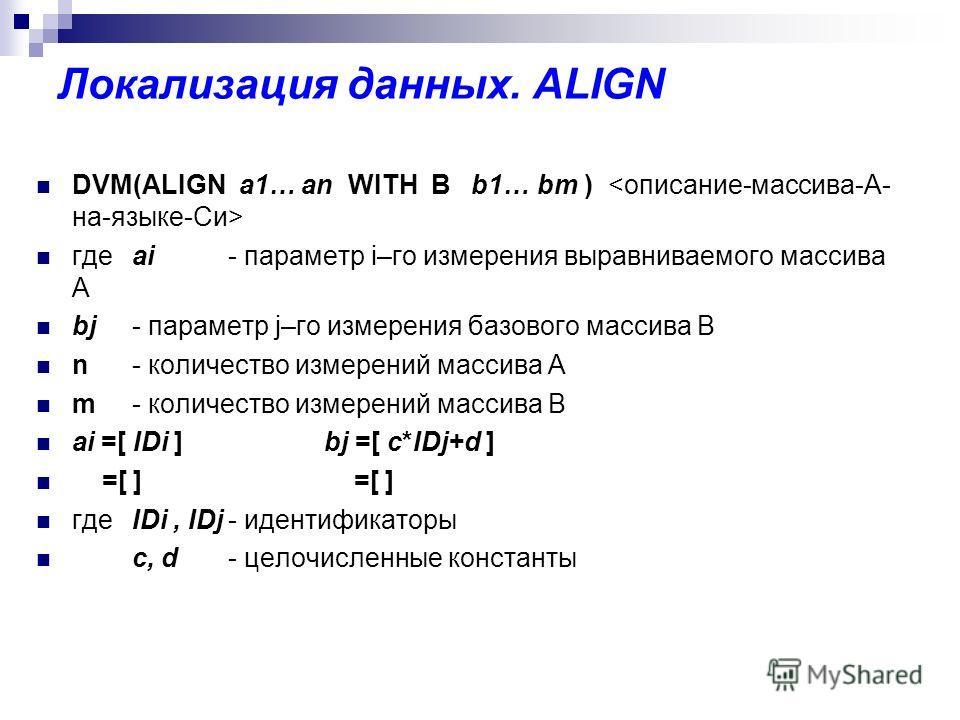 Локализация данных. ALIGN DVM(ALIGN a1… an WITH B b1… bm ) гдеai - параметр i–го измерения выравниваемого массива А bj - параметр j–го измерения базового массива B n- количество измерений массива А m- количество измерений массива В ai =[ IDi ]bj =[ c