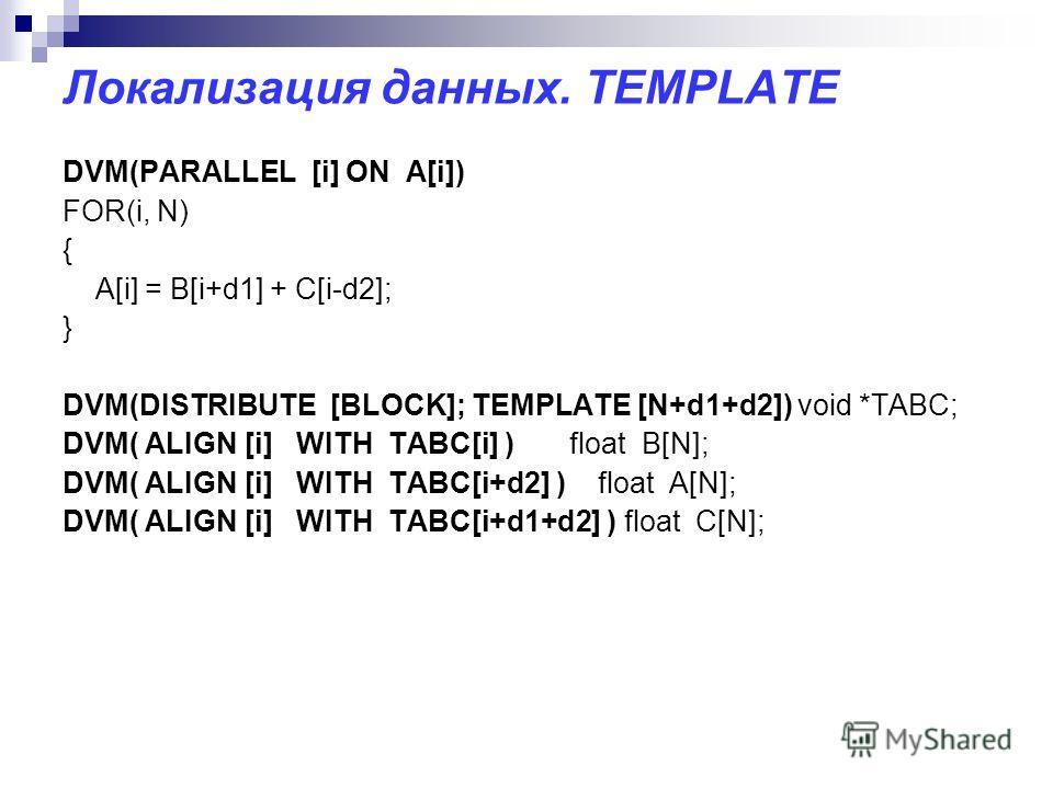 Локализация данных. TEMPLATE DVM(PARALLEL [i] ON A[i]) FOR(i, N) { A[i] = B[i+d1] + C[i-d2]; } DVM(DISTRIBUTE [BLOCK]; TEMPLATE [N+d1+d2]) void *TABC; DVM( ALIGN [i] WITH TABC[i] ) float B[N]; DVM( ALIGN [i] WITH TABC[i+d2] ) float A[N]; DVM( ALIGN [