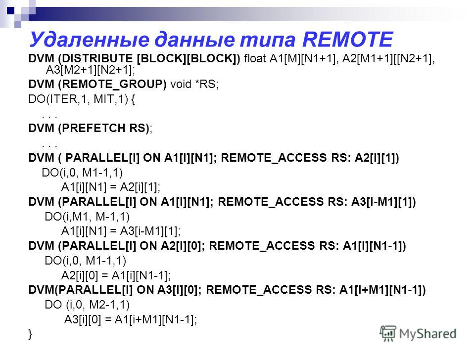Удаленные данные типа REMOTE DVM (DISTRIBUTE [BLOCK][BLOCK]) float A1[M][N1+1], A2[M1+1][[N2+1], A3[M2+1][N2+1]; DVM (REMOTE_GROUP) void *RS; DO(ITER,1, MIT,1) {... DVM (PREFETCH RS);... DVM ( PARALLEL[i] ON A1[i][N1]; REMOTE_ACCESS RS: A2[i][1]) DO(